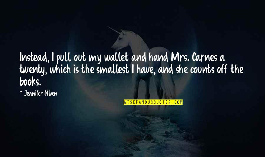Best Smallest Quotes By Jennifer Niven: Instead, I pull out my wallet and hand