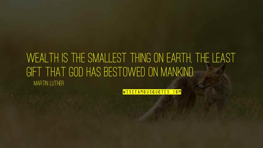 Best Smallest Quotes By Martin Luther: Wealth is the smallest thing on earth, the
