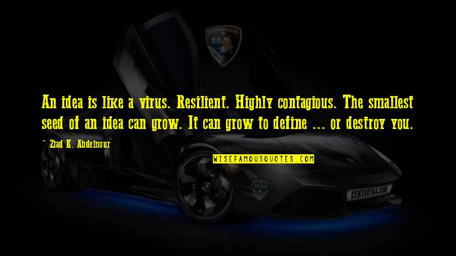 Best Smallest Quotes By Ziad K. Abdelnour: An idea is like a virus. Resilient. Highly