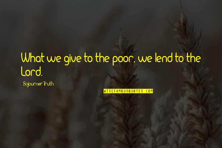 Best Sojourner Truth Quotes By Sojourner Truth: What we give to the poor, we lend