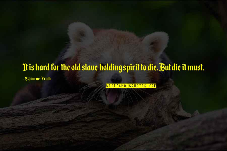 Best Sojourner Truth Quotes By Sojourner Truth: It is hard for the old slave holding