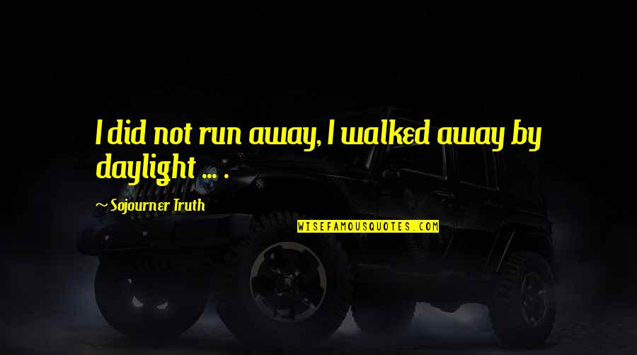 Best Sojourner Truth Quotes By Sojourner Truth: I did not run away, I walked away