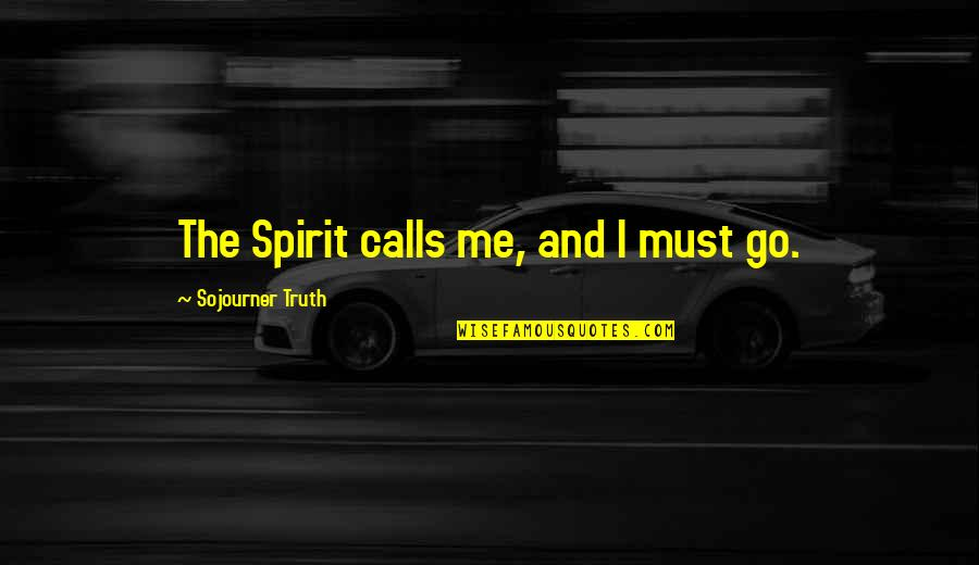 Best Sojourner Truth Quotes By Sojourner Truth: The Spirit calls me, and I must go.
