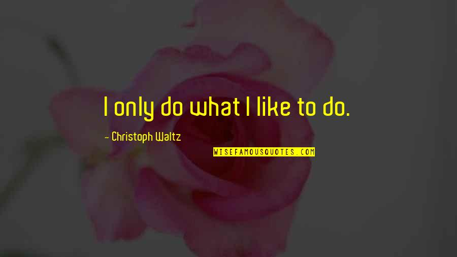 Best Song Ever Music Video Quotes By Christoph Waltz: I only do what I like to do.