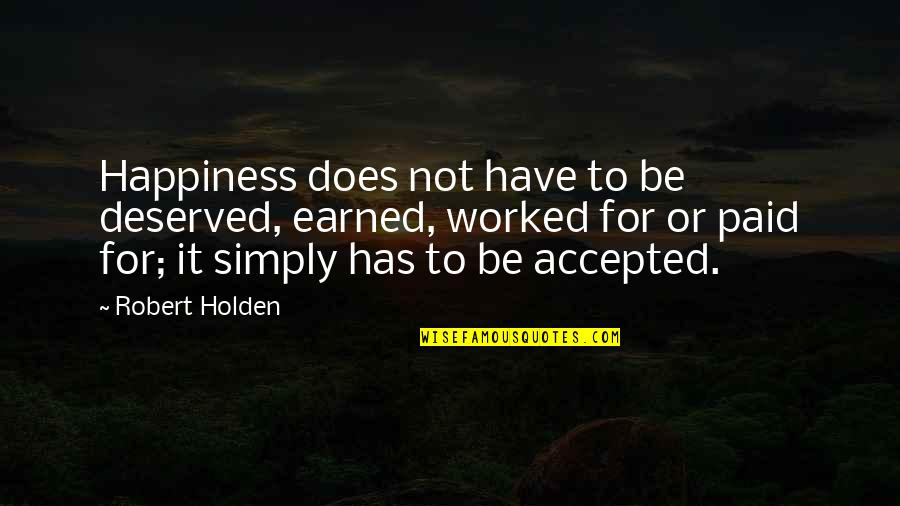 Best Song Ever Music Video Quotes By Robert Holden: Happiness does not have to be deserved, earned,