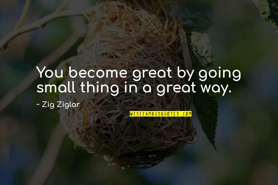 Best Song Ever Music Video Quotes By Zig Ziglar: You become great by going small thing in
