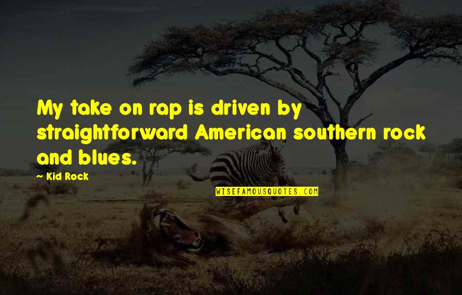 Best Southern Rock Quotes By Kid Rock: My take on rap is driven by straightforward