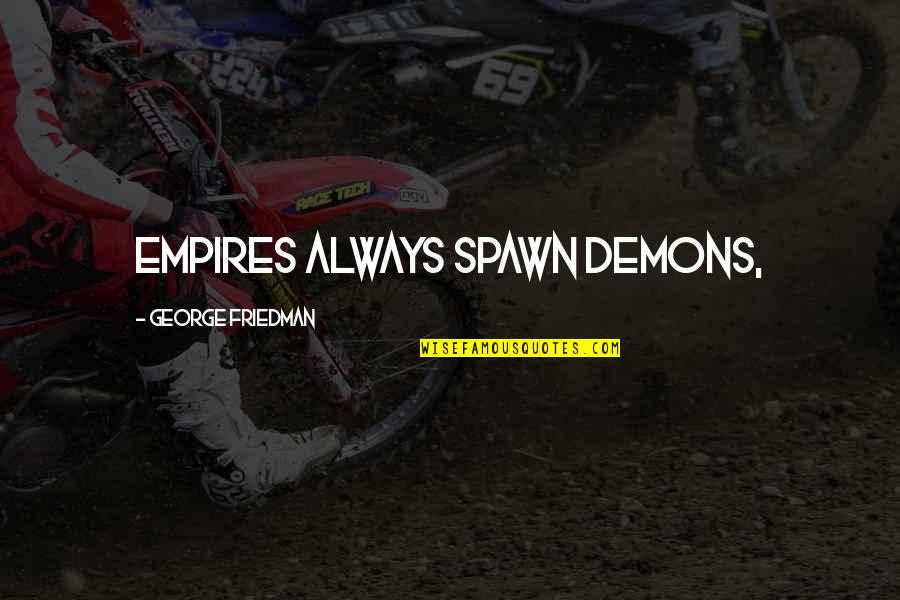 Best Spawn Quotes By George Friedman: Empires always spawn demons,