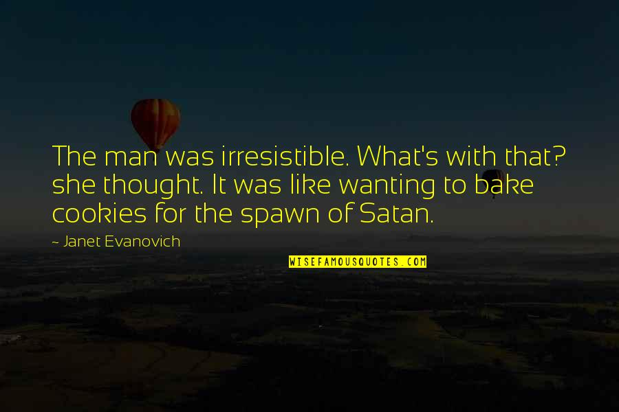 Best Spawn Quotes By Janet Evanovich: The man was irresistible. What's with that? she