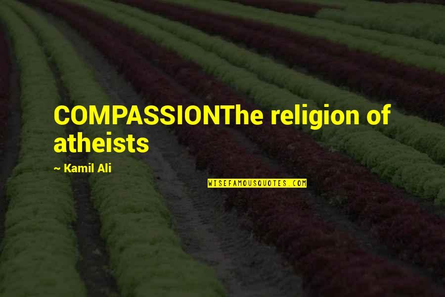 Best Spawn Quotes By Kamil Ali: COMPASSIONThe religion of atheists
