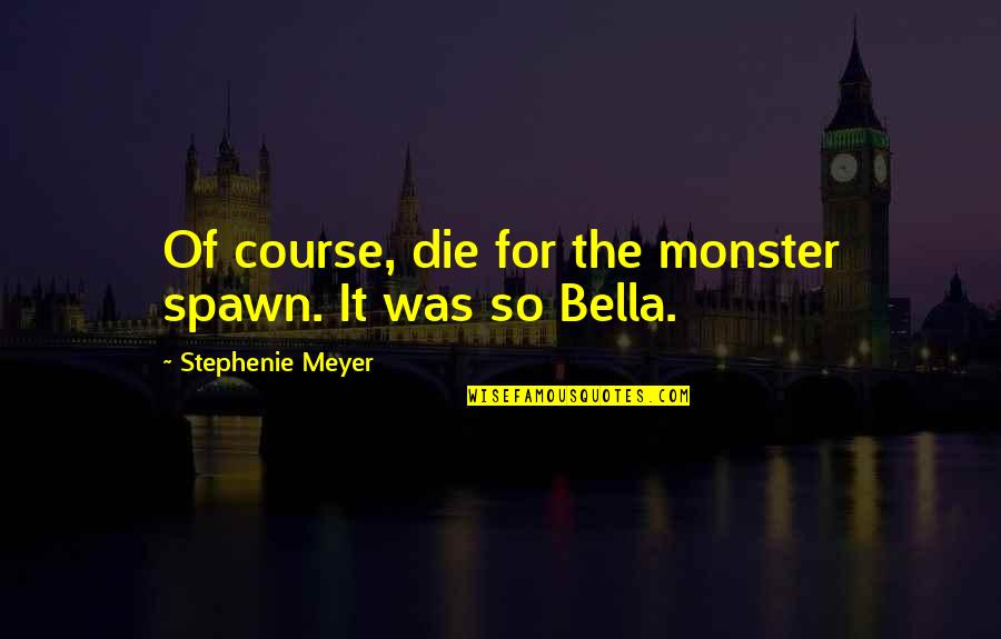 Best Spawn Quotes By Stephenie Meyer: Of course, die for the monster spawn. It