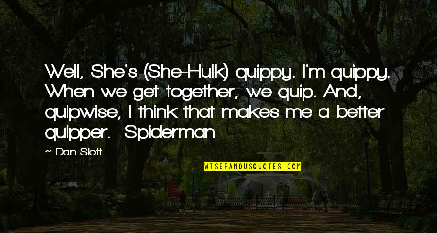 Best Spiderman 3 Quotes By Dan Slott: Well, She's (She-Hulk) quippy. I'm quippy. When we