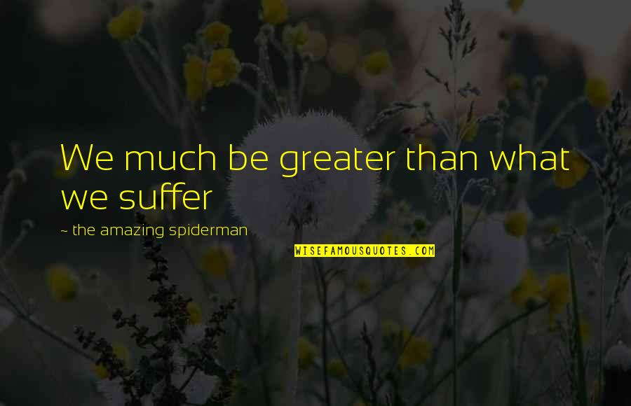 Best Spiderman 3 Quotes By The Amazing Spiderman: We much be greater than what we suffer
