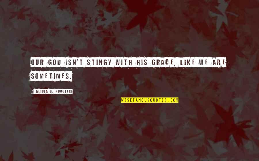 Best Stingy Quotes By Alicia G. Ruggieri: Our God isn't stingy with His grace, like