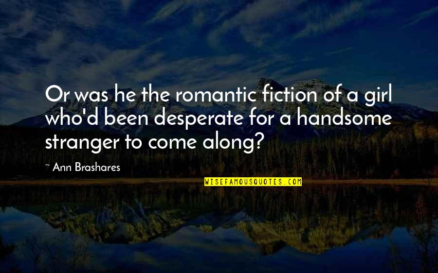 Best Stranger Than Fiction Quotes By Ann Brashares: Or was he the romantic fiction of a