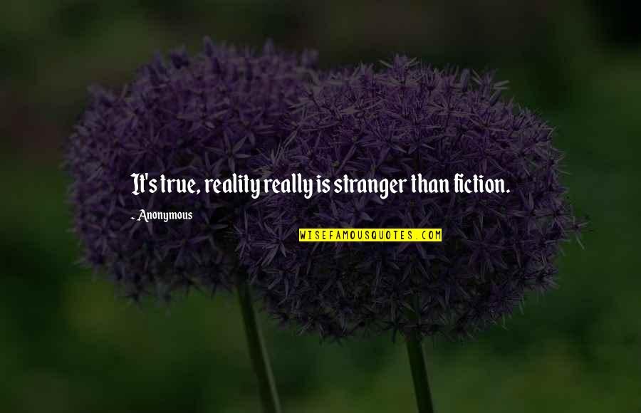 Best Stranger Than Fiction Quotes By Anonymous: It's true, reality really is stranger than fiction.