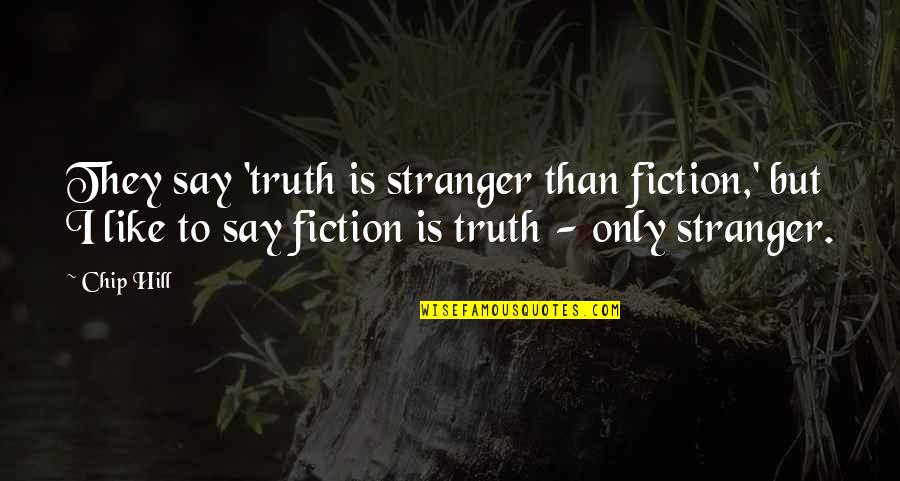 Best Stranger Than Fiction Quotes By Chip Hill: They say 'truth is stranger than fiction,' but