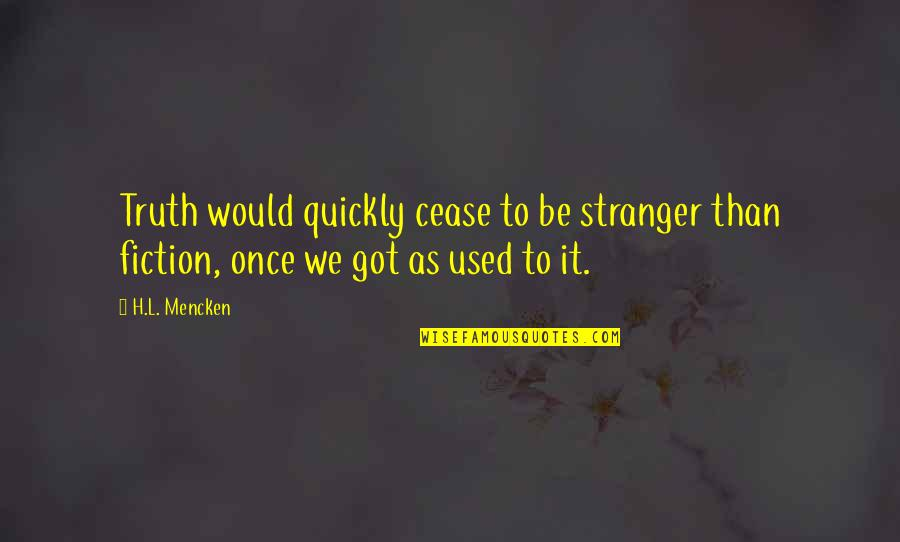 Best Stranger Than Fiction Quotes By H.L. Mencken: Truth would quickly cease to be stranger than
