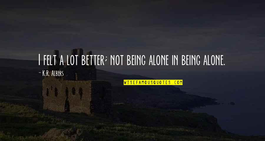 Best Stranger Than Fiction Quotes By K.R. Albers: I felt a lot better; not being alone