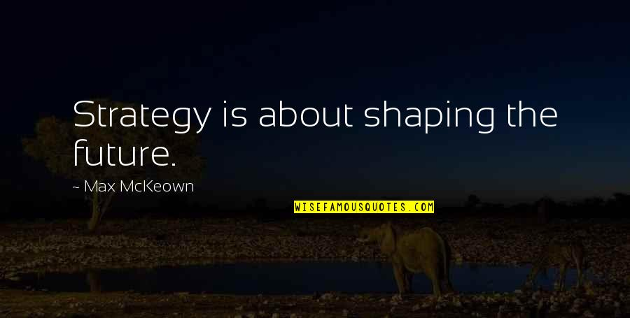 Best Strategic Management Quotes By Max McKeown: Strategy is about shaping the future.