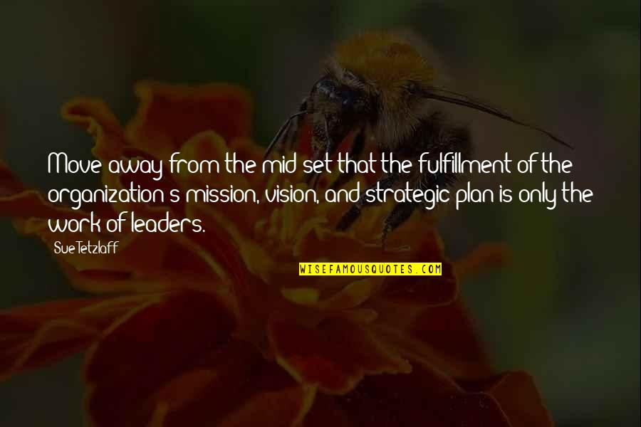 Best Strategic Management Quotes By Sue Tetzlaff: Move away from the mid-set that the fulfillment