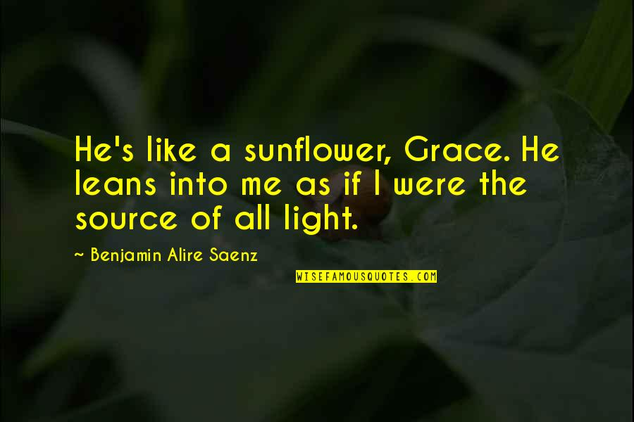 Best Sunflower Quotes By Benjamin Alire Saenz: He's like a sunflower, Grace. He leans into