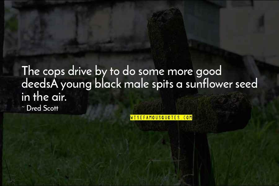 Best Sunflower Quotes By Dred Scott: The cops drive by to do some more