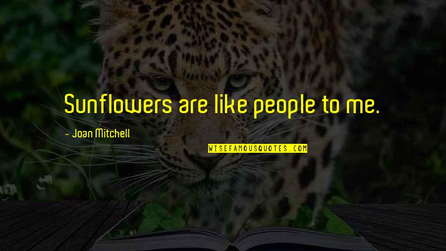 Best Sunflower Quotes By Joan Mitchell: Sunflowers are like people to me.