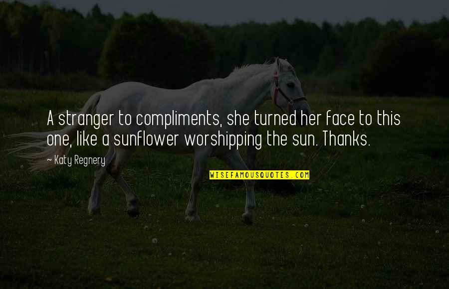 Best Sunflower Quotes By Katy Regnery: A stranger to compliments, she turned her face