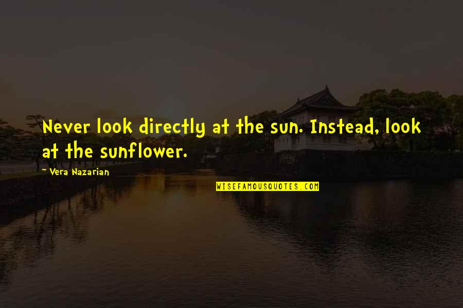 Best Sunflower Quotes By Vera Nazarian: Never look directly at the sun. Instead, look