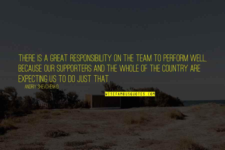 Best Supporters Quotes By Andriy Shevchenko: There is a great responsibility on the team