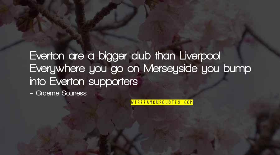 Best Supporters Quotes By Graeme Souness: Everton are a bigger club than Liverpool. Everywhere