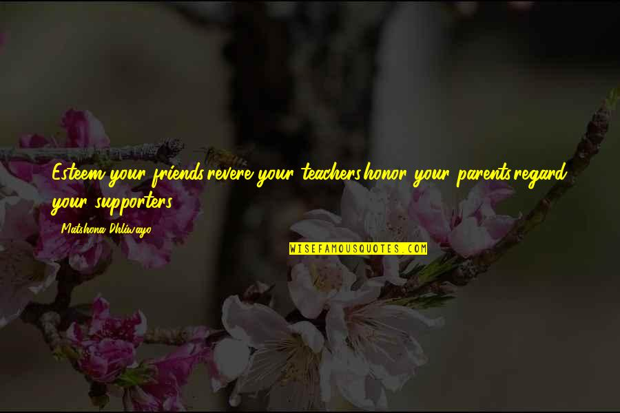 Best Supporters Quotes By Matshona Dhliwayo: Esteem your friends,revere your teachers,honor your parents,regard your