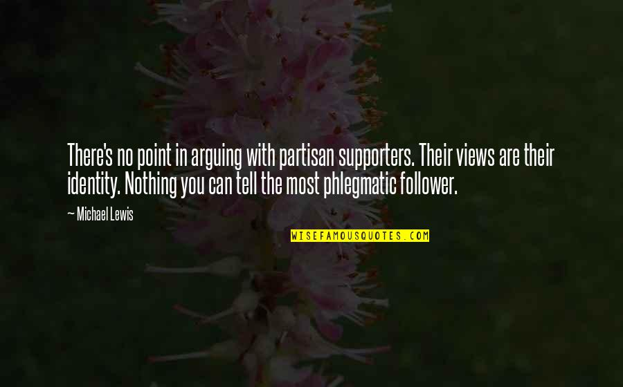 Best Supporters Quotes By Michael Lewis: There's no point in arguing with partisan supporters.