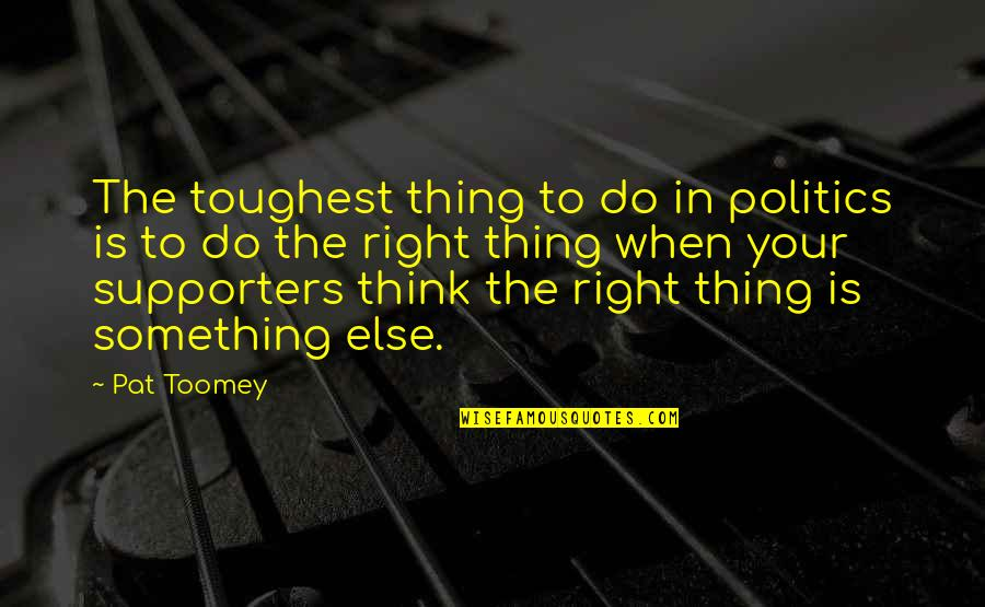 Best Supporters Quotes By Pat Toomey: The toughest thing to do in politics is