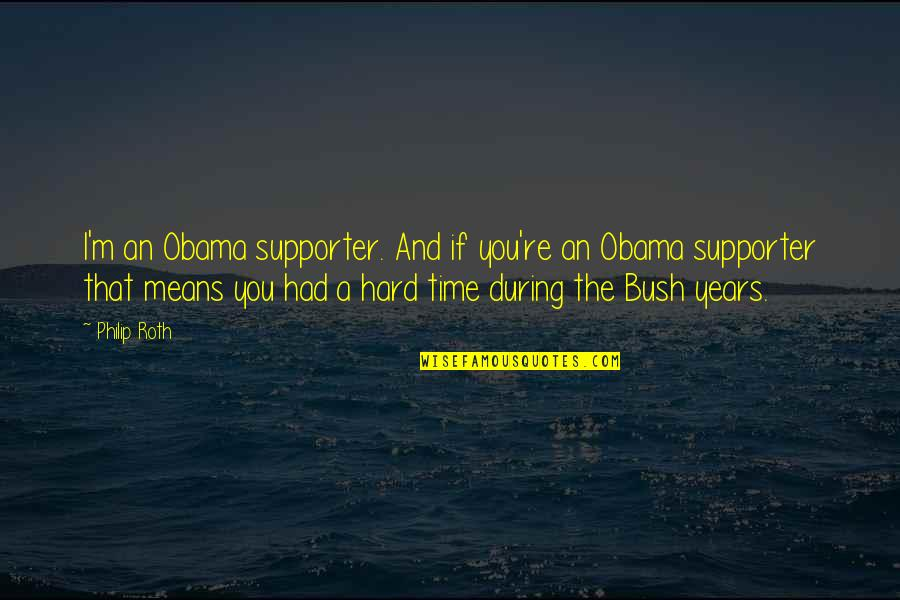 Best Supporters Quotes By Philip Roth: I'm an Obama supporter. And if you're an