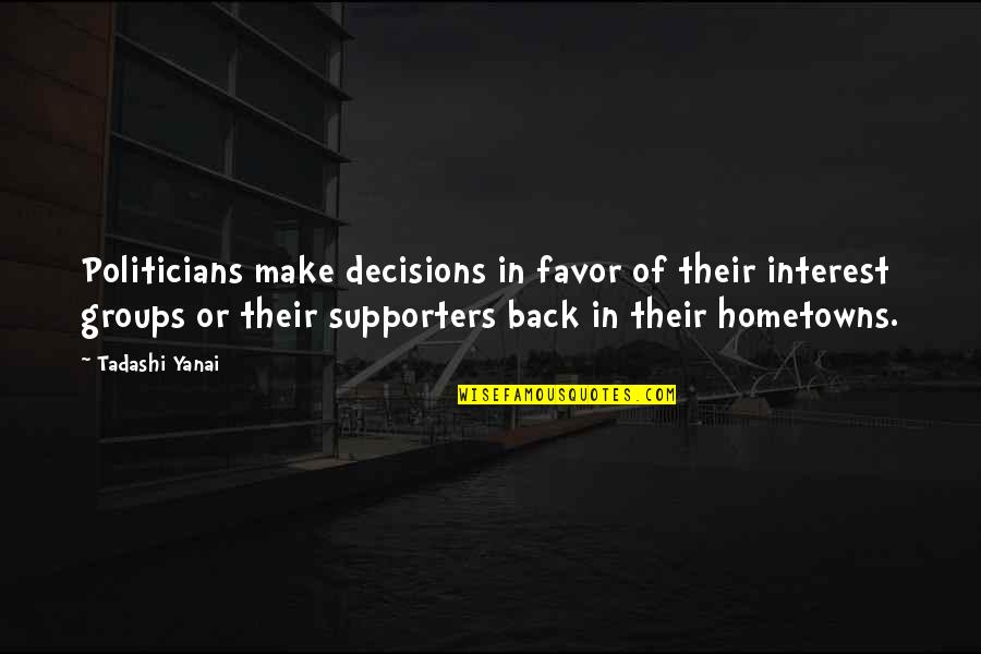 Best Supporters Quotes By Tadashi Yanai: Politicians make decisions in favor of their interest