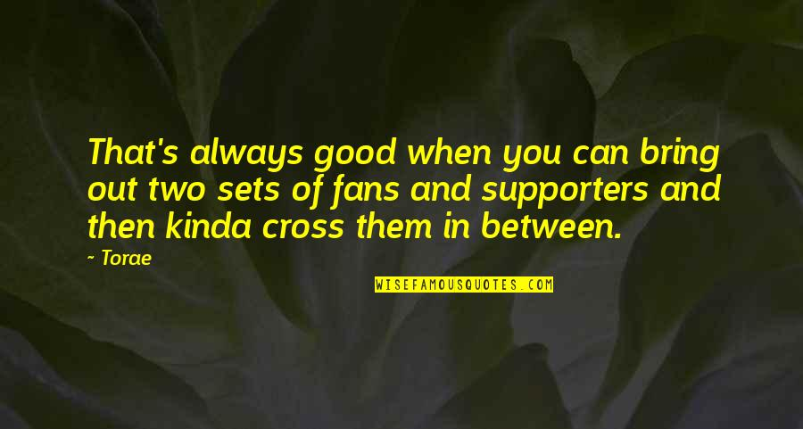 Best Supporters Quotes By Torae: That's always good when you can bring out