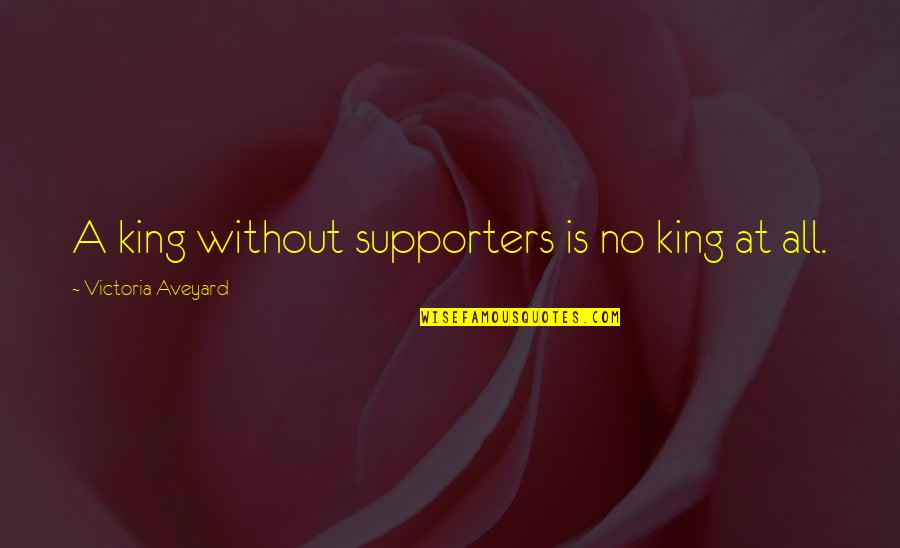 Best Supporters Quotes By Victoria Aveyard: A king without supporters is no king at