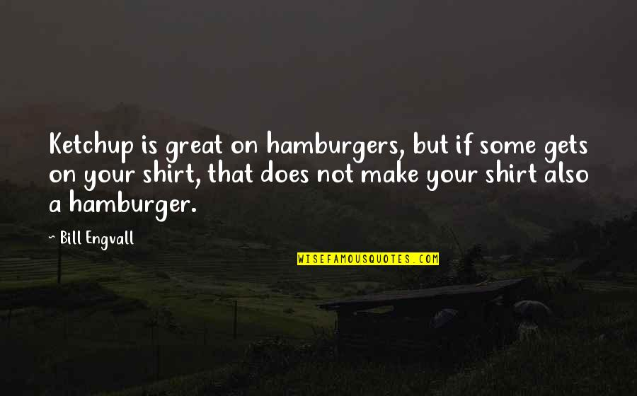 Best T Shirts Quotes By Bill Engvall: Ketchup is great on hamburgers, but if some