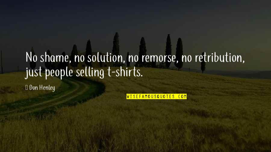 Best T Shirts Quotes By Don Henley: No shame, no solution, no remorse, no retribution,