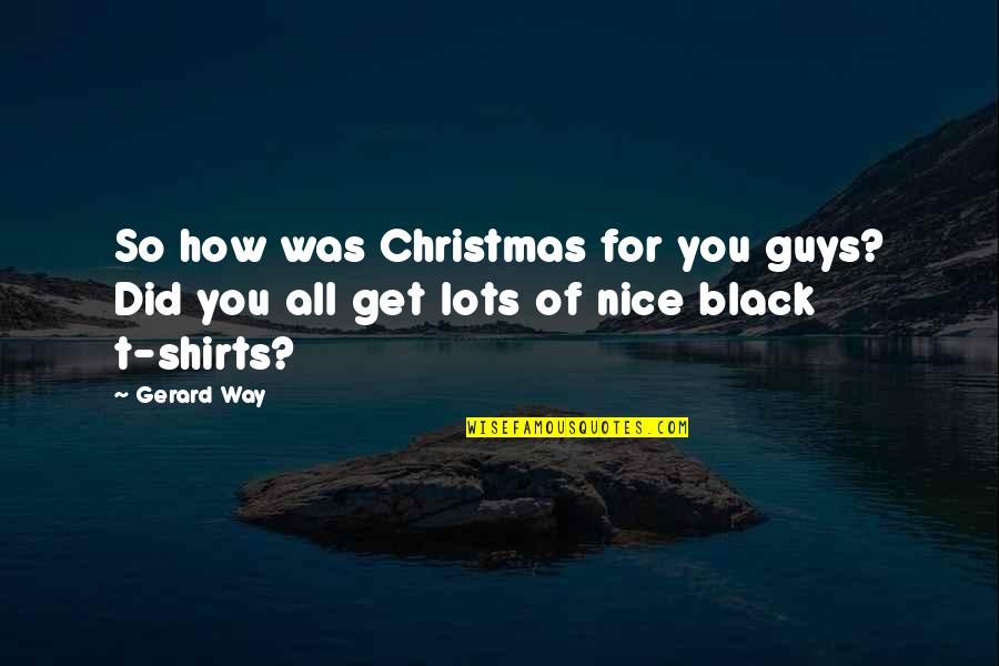 Best T Shirts Quotes By Gerard Way: So how was Christmas for you guys? Did