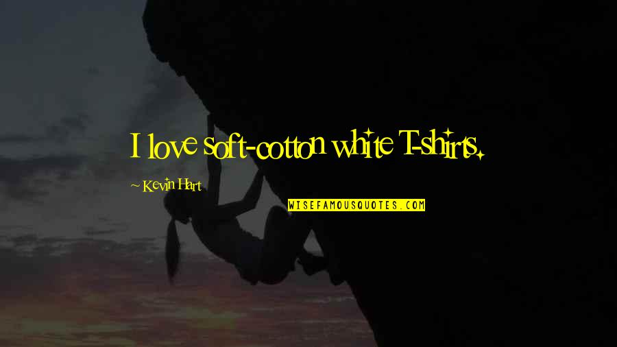 Best T Shirts Quotes By Kevin Hart: I love soft-cotton white T-shirts.