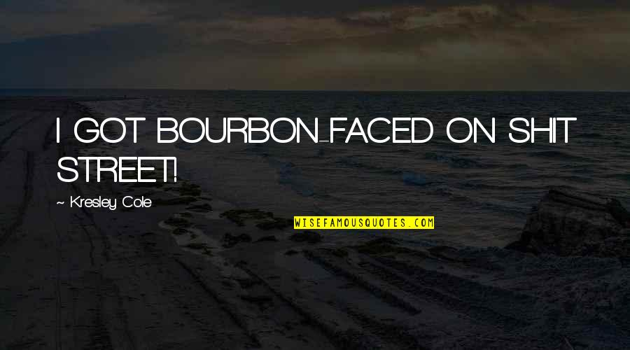 Best T Shirts Quotes By Kresley Cole: I GOT BOURBON-FACED ON SHIT STREET!