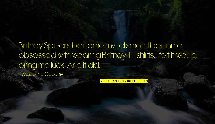 Best T Shirts Quotes By Madonna Ciccone: Britney Spears became my talisman. I became obsessed