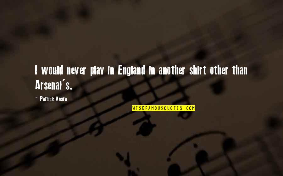 Best T Shirts Quotes By Patrick Vieira: I would never play in England in another