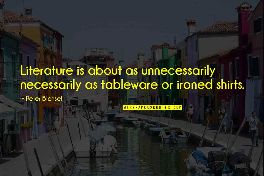 Best T Shirts Quotes By Peter Bichsel: Literature is about as unnecessarily necessarily as tableware