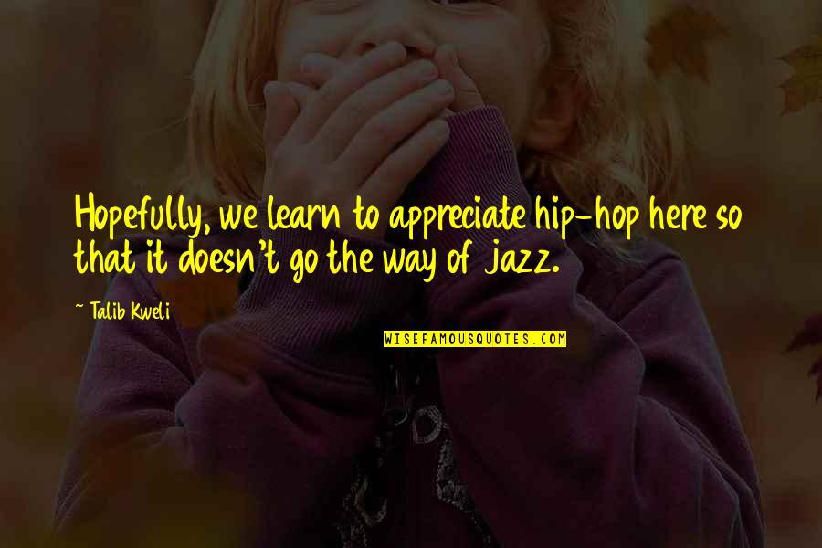 Best Talib Kweli Quotes By Talib Kweli: Hopefully, we learn to appreciate hip-hop here so
