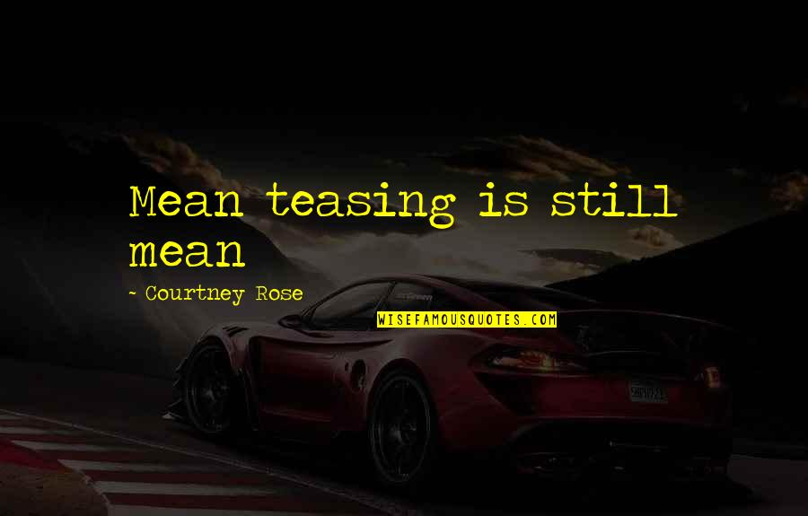 Best Teasing Quotes By Courtney Rose: Mean teasing is still mean