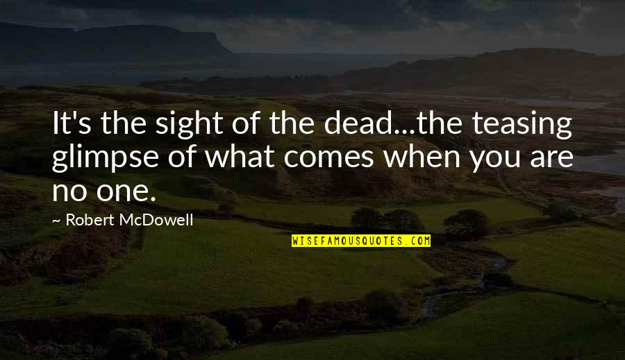 Best Teasing Quotes By Robert McDowell: It's the sight of the dead...the teasing glimpse